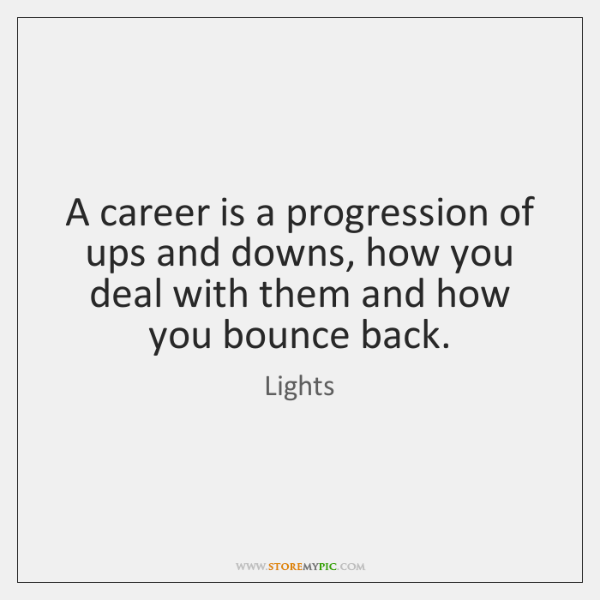 A career is a progression of ups and downs, how you deal ...