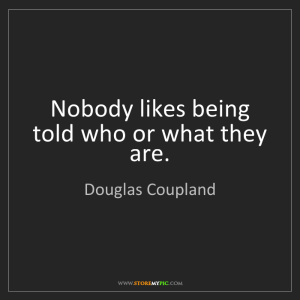 Douglas Coupland: Nobody likes being told who or what they are.