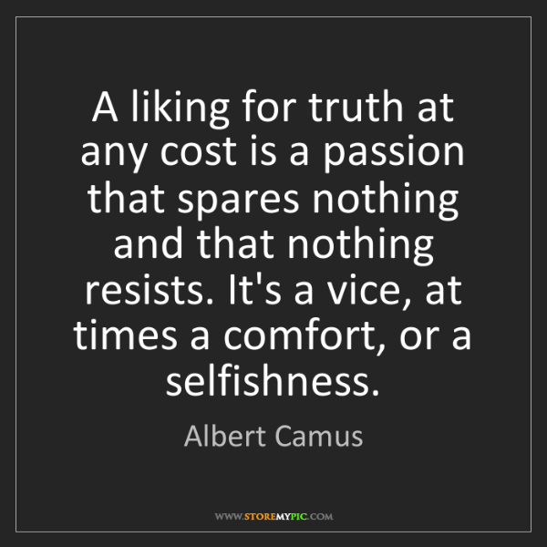 Albert Camus: A liking for truth at any cost is a passion that spares...
