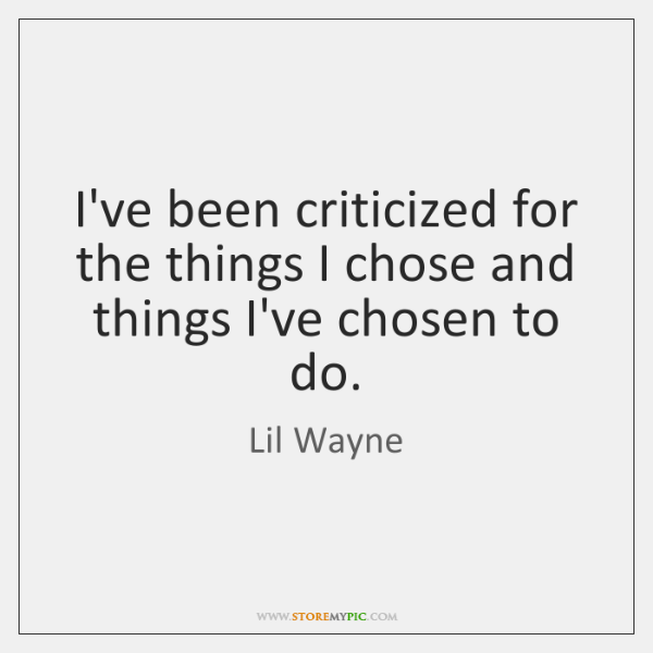 I've been criticized for the things I chose and things I've chosen ...