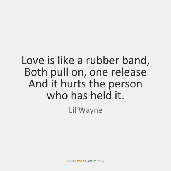 Love is like a rubber band,  Both pull on, one release  And ...