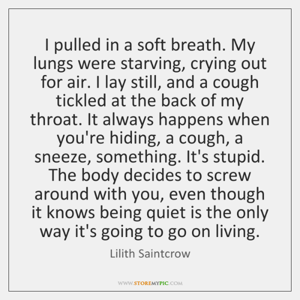 I pulled in a soft breath. My lungs were starving, crying out ...