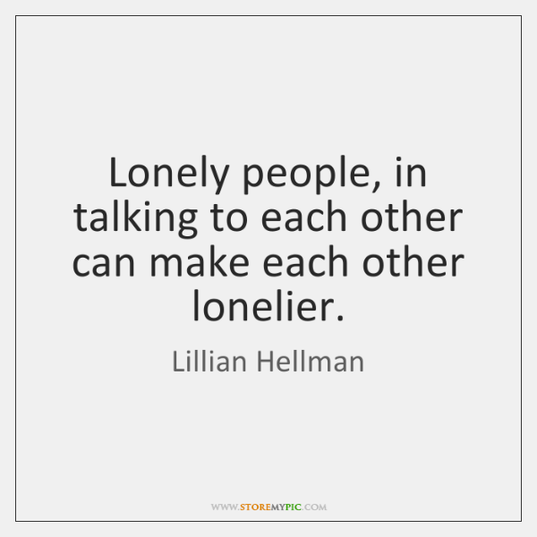Lonely people, in talking to each other can make each other lonelier.