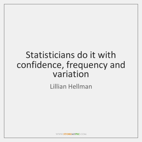 Statisticians do it with confidence, frequency and variation