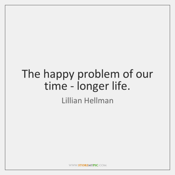 The happy problem of our time - longer life.