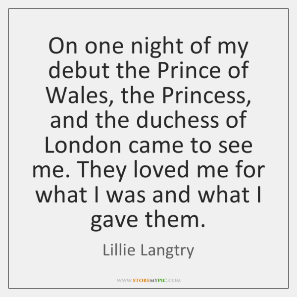 On one night of my debut the Prince of Wales, the Princess, ...