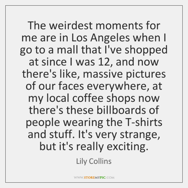 The weirdest moments for me are in Los Angeles when I go ...