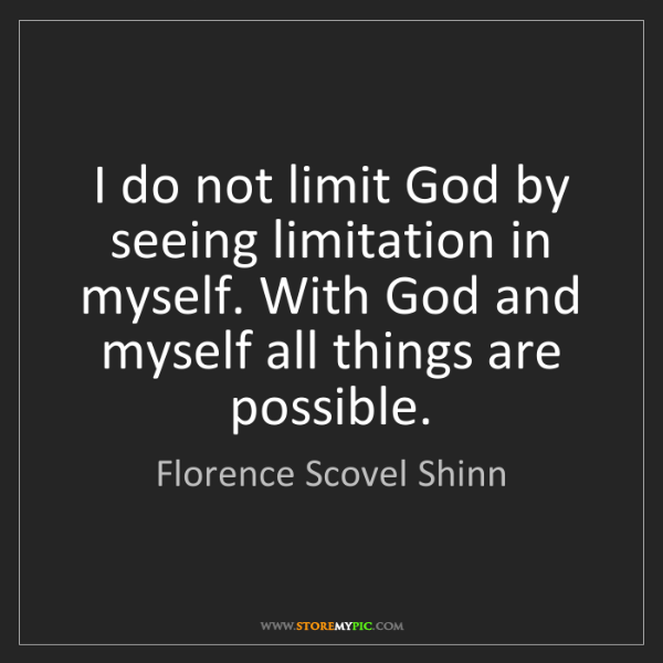 Florence Scovel Shinn: I do not limit God by seeing limitation in myself. With...
