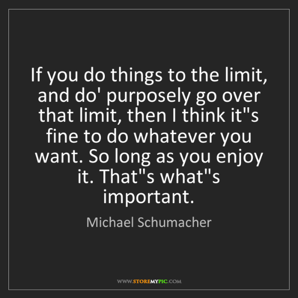 Michael Schumacher: If you do things to the limit, and do' purposely go over...