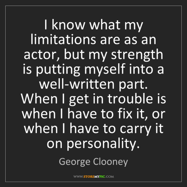 George Clooney: I know what my limitations are as an actor, but my strength...