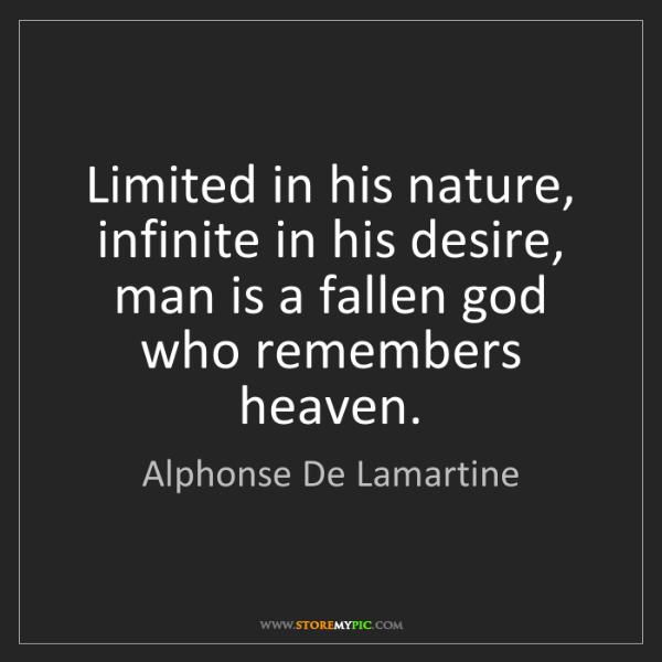 Alphonse De Lamartine: Limited in his nature, infinite in his desire, man is...