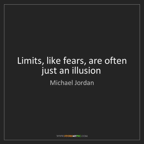 Michael Jordan: Limits, like fears, are often just an illusion