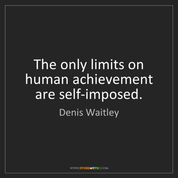 Denis Waitley: The only limits on human achievement are self-imposed.