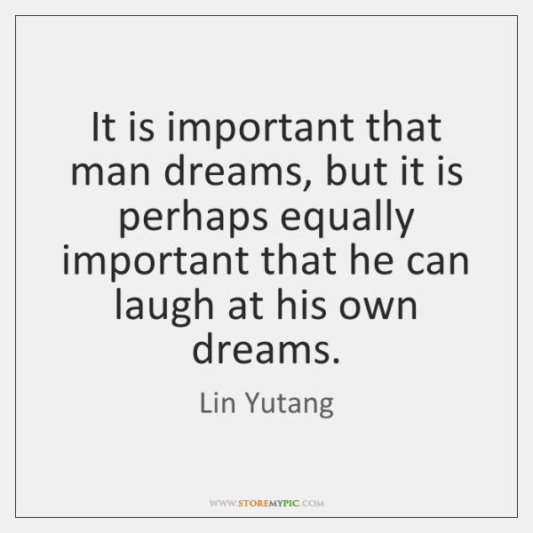 It is important that man dreams, but it is perhaps equally important ...