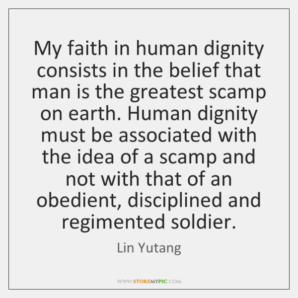 My faith in human dignity consists in the belief that man is ...