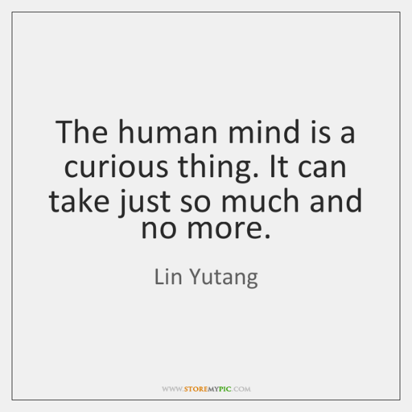 The human mind is a curious thing. It can take just so ...