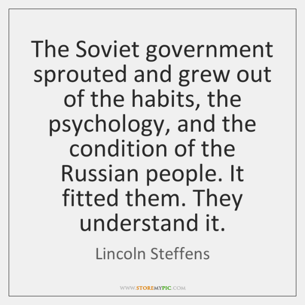 The Soviet government sprouted and grew out of the habits, the psychology, ...