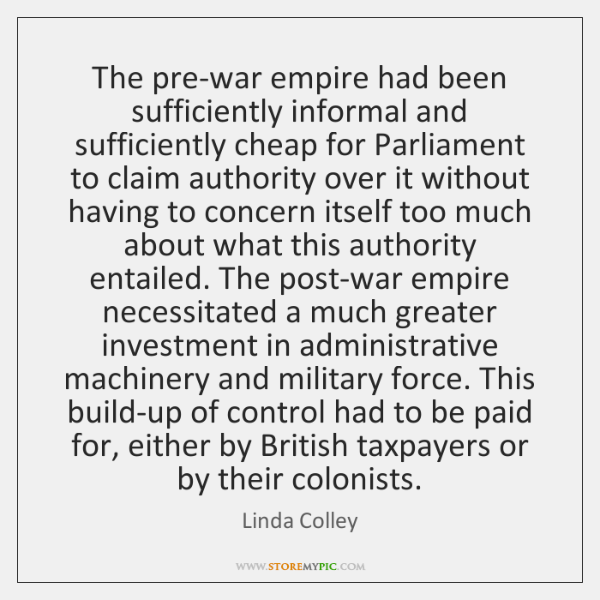 The pre-war empire had been sufficiently informal and sufficiently cheap for Parliament ...
