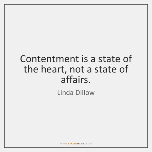 Contentment is a state of the heart, not a state of affairs.