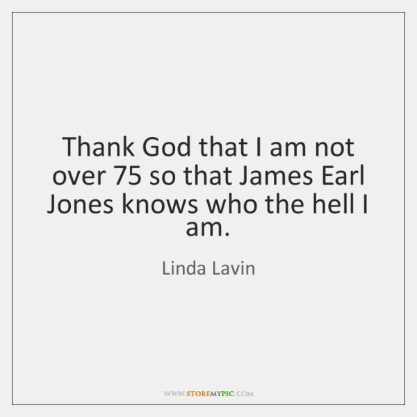 Thank God that I am not over 75 so that James Earl Jones ...