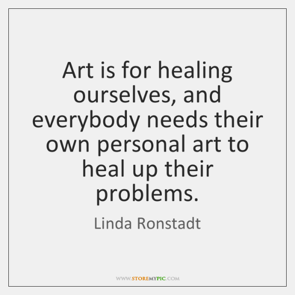Art is for healing ourselves, and everybody needs their own personal art ...