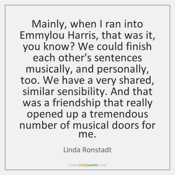 Mainly, when I ran into Emmylou Harris, that was it, you know? ...