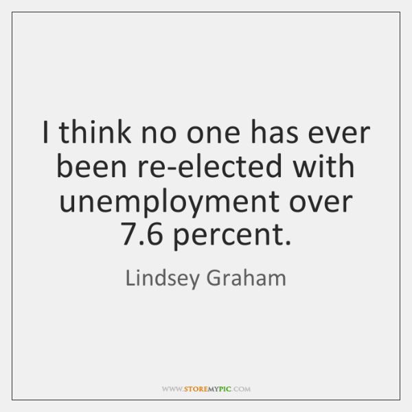 I think no one has ever been re-elected with unemployment over 7.6 percent.