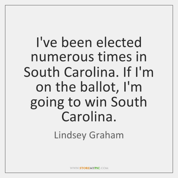 I've been elected numerous times in South Carolina. If I'm on the ...