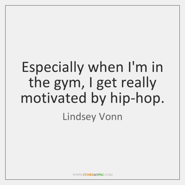 Especially when I'm in the gym, I get really motivated by hip-hop.