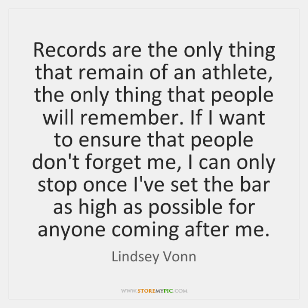 Records are the only thing that remain of an athlete, the only ...