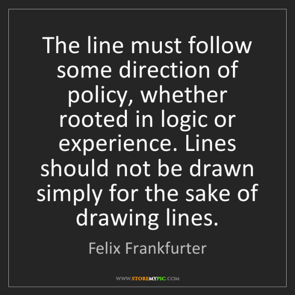 Felix Frankfurter: The line must follow some direction of policy, whether...