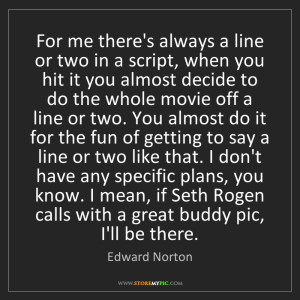 Edward Norton: For me there's always a line or two in a script, when...