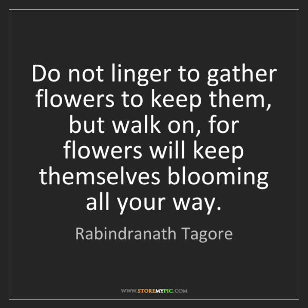 Rabindranath Tagore: Do not linger to gather flowers to keep them, but walk...