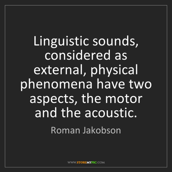 Roman Jakobson: Linguistic sounds, considered as external, physical phenomena...
