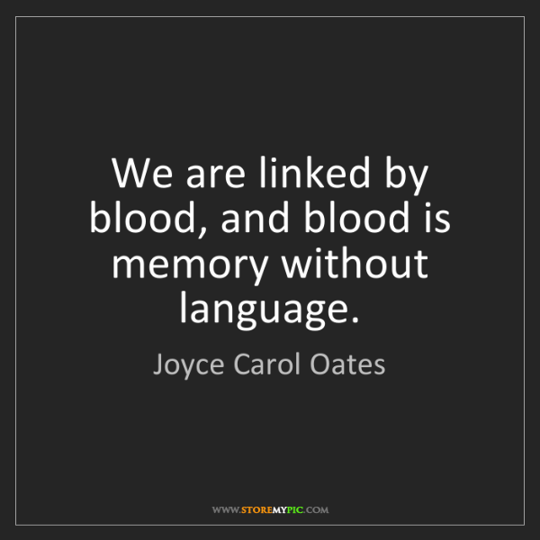 Joyce Carol Oates: We are linked by blood, and blood is memory without language.