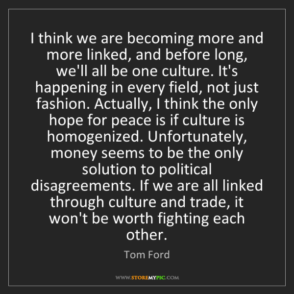 Tom Ford: I think we are becoming more and more linked, and before...