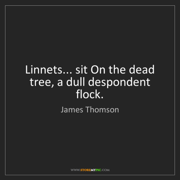 James Thomson: Linnets... sit On the dead tree, a dull despondent flock.