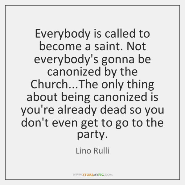 Everybody is called to become a saint. Not everybody's gonna be canonized ...