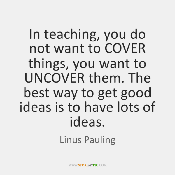 In teaching, you do not want to COVER things, you want to ...