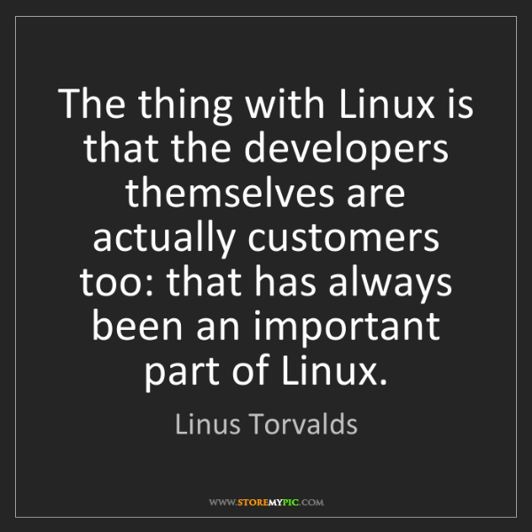 Linus Torvalds: The thing with Linux is that the developers themselves...