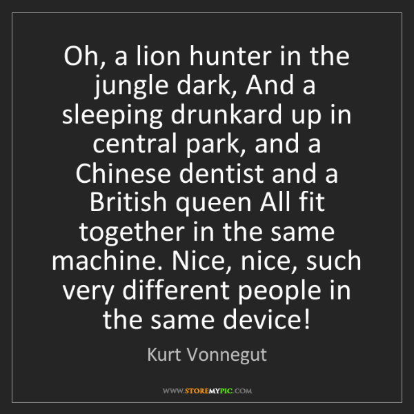 Kurt Vonnegut: Oh, a lion hunter in the jungle dark, And a sleeping...