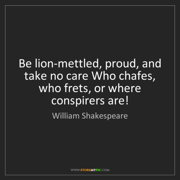 William Shakespeare: Be lion-mettled, proud, and take no care Who chafes,...