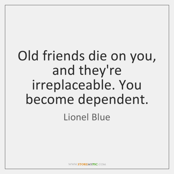 Old friends die on you, and they're irreplaceable. You become dependent.