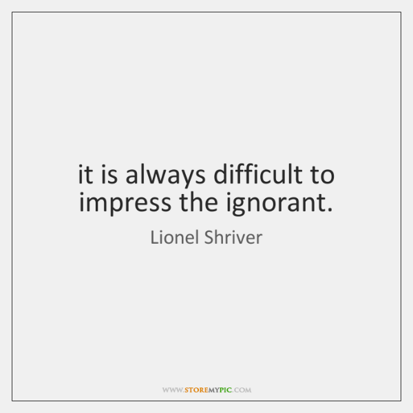 it is always difficult to impress the ignorant.