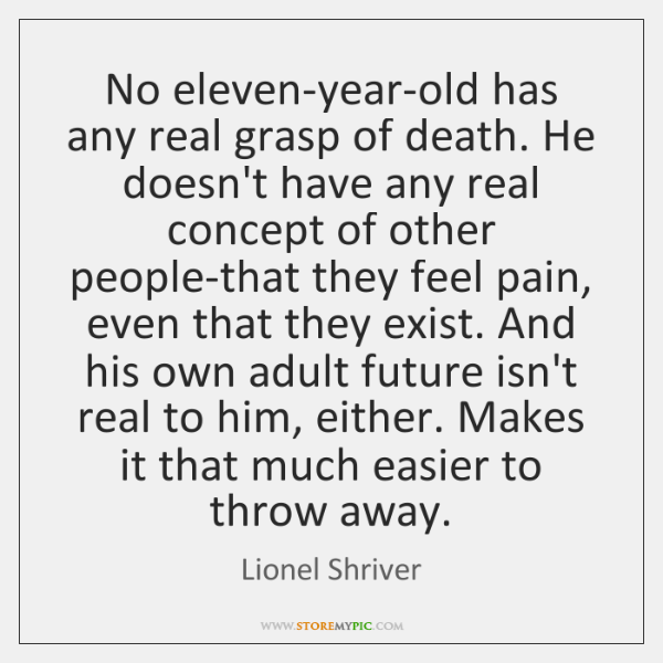 No eleven-year-old has any real grasp of death. He doesn't have any ...