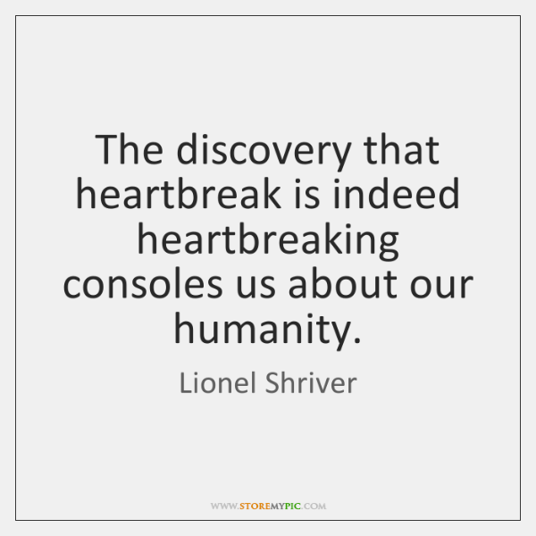 The discovery that heartbreak is indeed heartbreaking consoles us about our humanity.