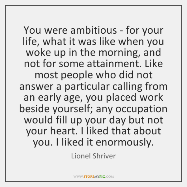 You were ambitious - for your life, what it was like when ...