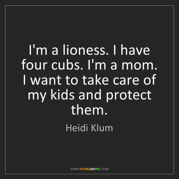 Heidi Klum: I'm a lioness. I have four cubs. I'm a mom. I want to...