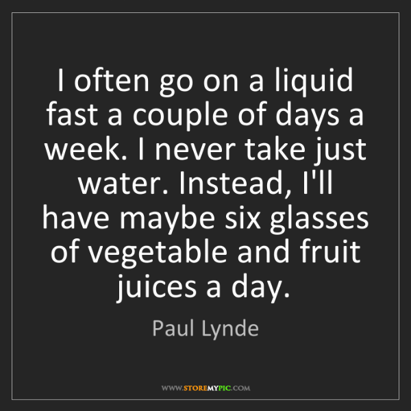 Paul Lynde: I often go on a liquid fast a couple of days a week....