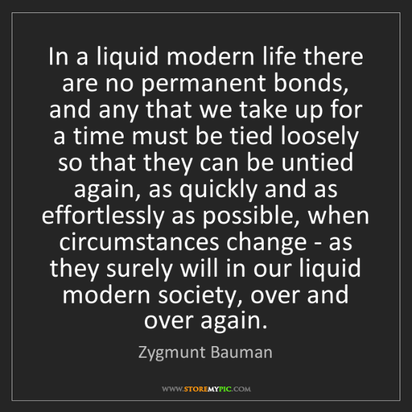 Zygmunt Bauman: In a liquid modern life there are no permanent bonds,...
